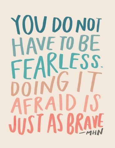 You do not have to be fearless. Doing it afraid is just as brave.